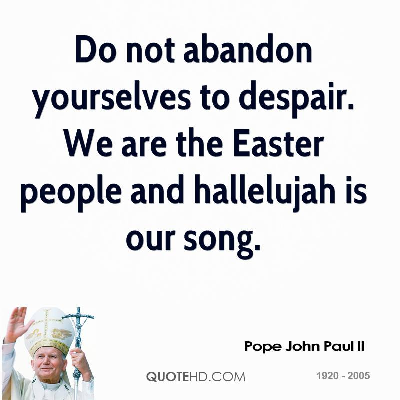 do-not-abandon-yourselves-to-despair-we-are-the-easter-people-and-hallelujah-is-our-song-pope-john-paul-ii